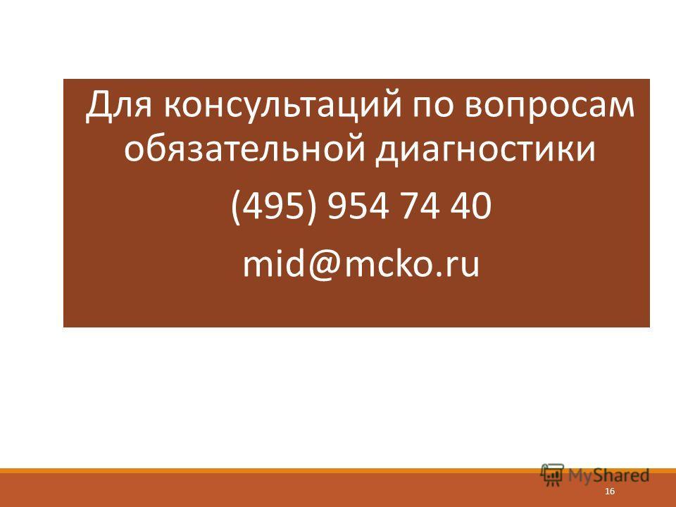 16 Для консультаций по вопросам обязательной диагностики (495) 954 74 40 mid@mcko.ru