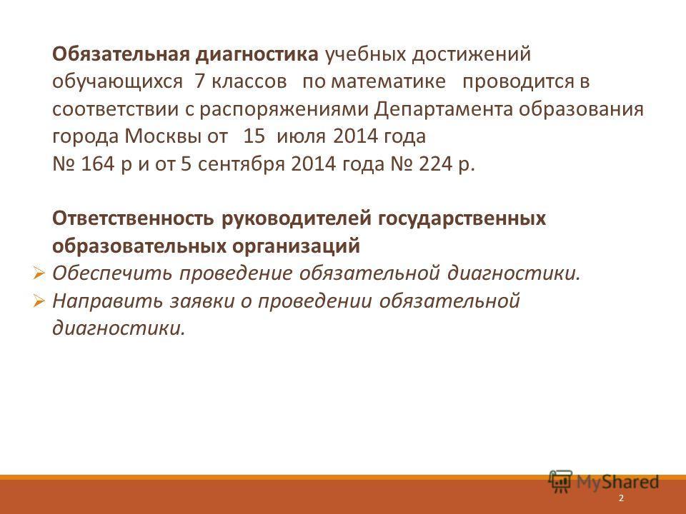 Обязательная диагностика учебных достижений обучающихся 7 классов по математике проводится в соответствии с распоряжениями Департамента образования города Москвы от 15 июля 2014 года 164 р и от 5 сентября 2014 года 224 р. Ответственность руководителе