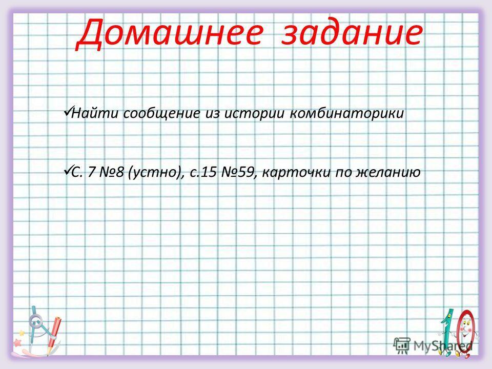 Домашнее задание Найти сообщение из истории комбинаторики С. 7 8 (устно), с.15 59, карточки по желанию