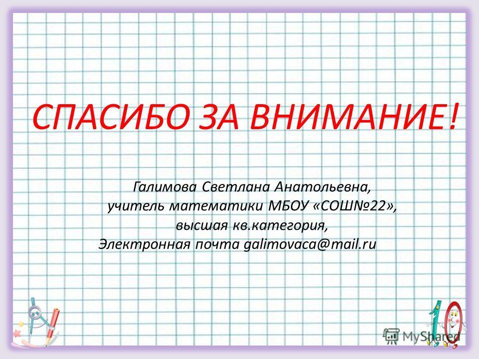 Галимова Светлана Анатольевна, учитель математики МБОУ «СОШ22», высшая кв.категория, Электронная почта galimovaca@mail.ru СПАСИБО ЗА ВНИМАНИЕ!