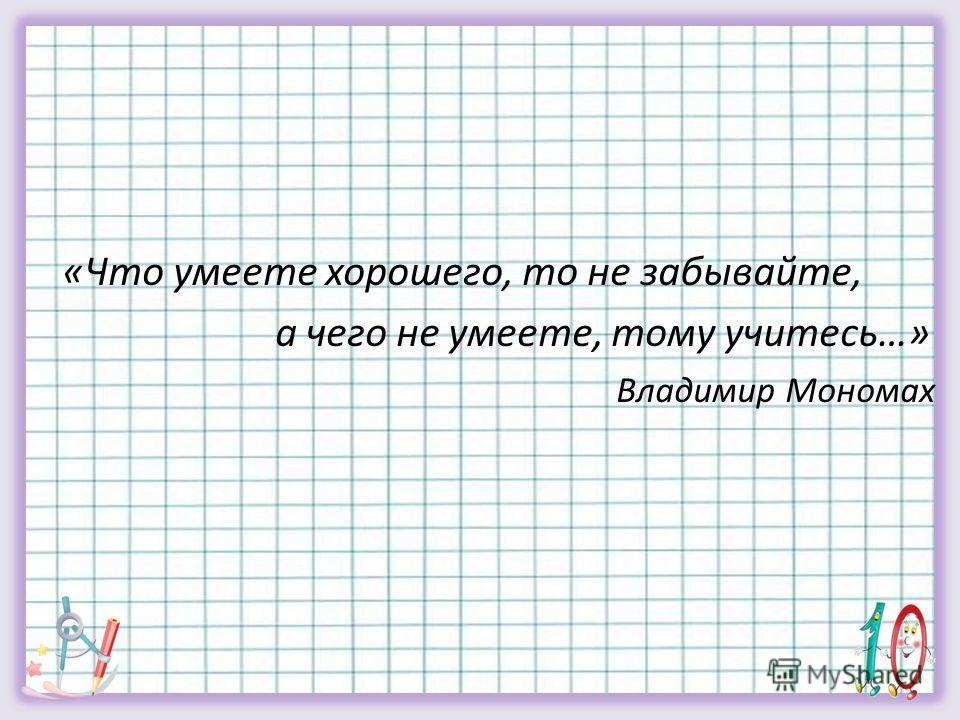 «Что умеете хорошего, то не забывайте, а чего не умеете, тому учитесь…» Владимир Мономах