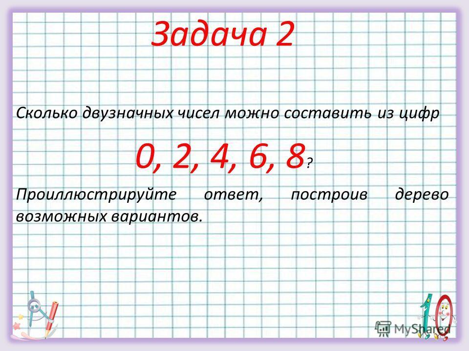 Сколько двузначных чисел можно составить из цифр 0, 2, 4, 6, 8 ? Проиллюстрируйте ответ, построив дерево возможных вариантов. Задача 2
