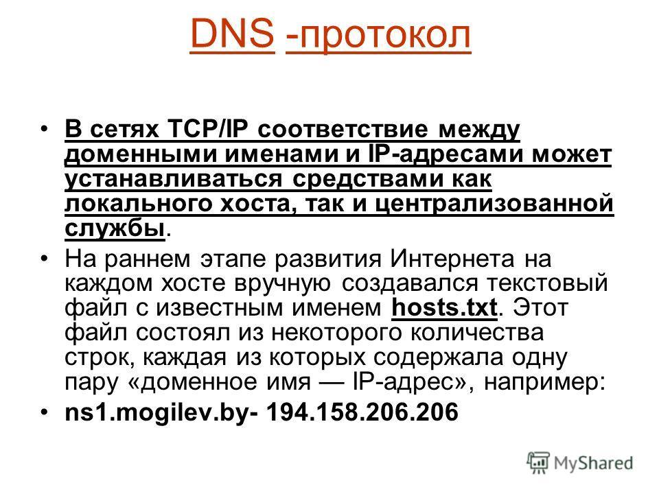 DNS -протокол В сетях TCP/IP соответствие между доменными именами и IP-адресами может устанавливаться средствами как локального хоста, так и централизованной службы. На раннем этапе развития Интернета на каждом хосте вручную создавался текстовый файл