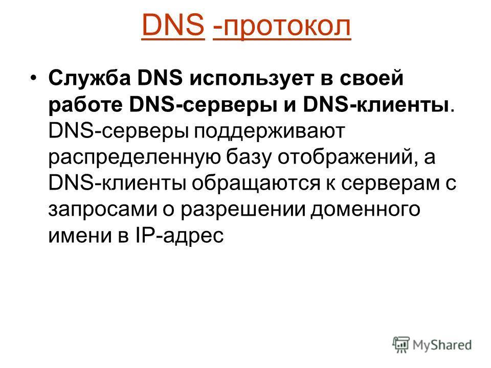DNS -протокол Служба DNS использует в своей работе DNS-серверы и DNS-клиенты. DNS-серверы поддерживают распределенную базу отображений, а DNS-клиенты обращаются к серверам с запросами о разрешении доменного имени в IP-адрес