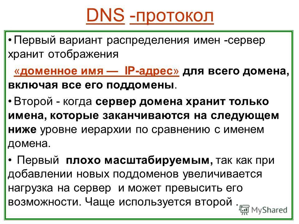 DNS -протокол Первый вариант распределения имен -сервер хранит отображения «доменное имя IP-адрес» для всего домена, включая все его поддомены. Второй - когда сервер домена хранит только имена, которые заканчиваются на следующем ниже уровне иерархии