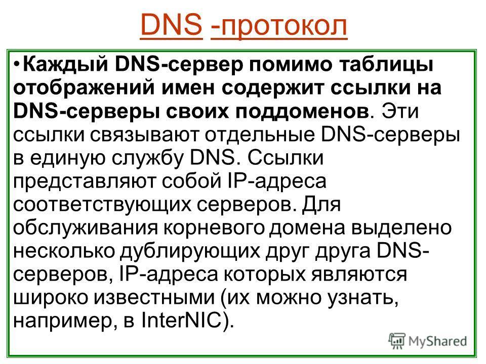 DNS -протокол Каждый DNS-сервер помимо таблицы отображений имен содержит ссылки на DNS-серверы своих поддоменов. Эти ссылки связывают отдельные DNS-серверы в единую службу DNS. Ссылки представляют собой IP-адреса соответствующих серверов. Для обслужи