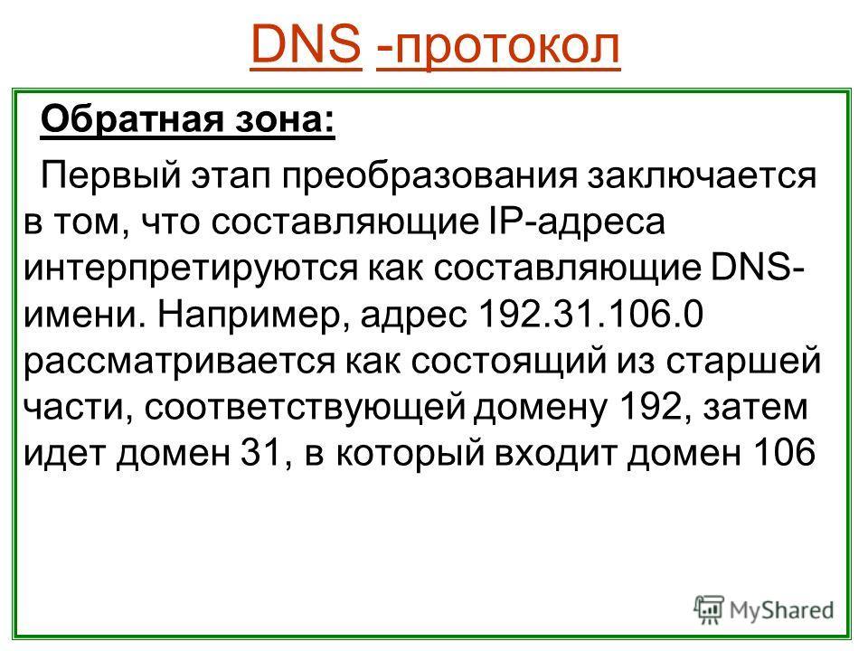 DNS -протокол Обратная зона: Первый этап преобразования заключается в том, что составляющие IP-адреса интерпретируются как составляющие DNS- имени. Например, адрес 192.31.106.0 рассматривается как состоящий из старшей части, соответствующей домену 19