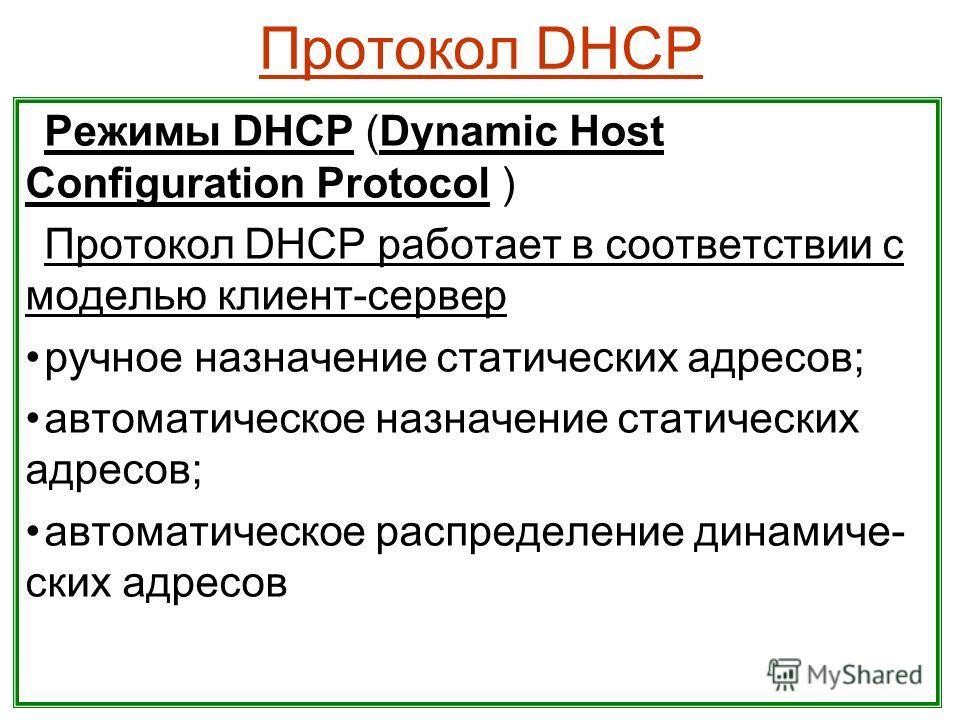 Протокол DHCP Режимы DHCP (Dynamic Host Configuration Protocol ) Протокол DHCP работает в соответствии с моделью клиент-сервер ручное назначение статических адресов; автоматическое назначение статических адресов; автоматическое распределение динамиче