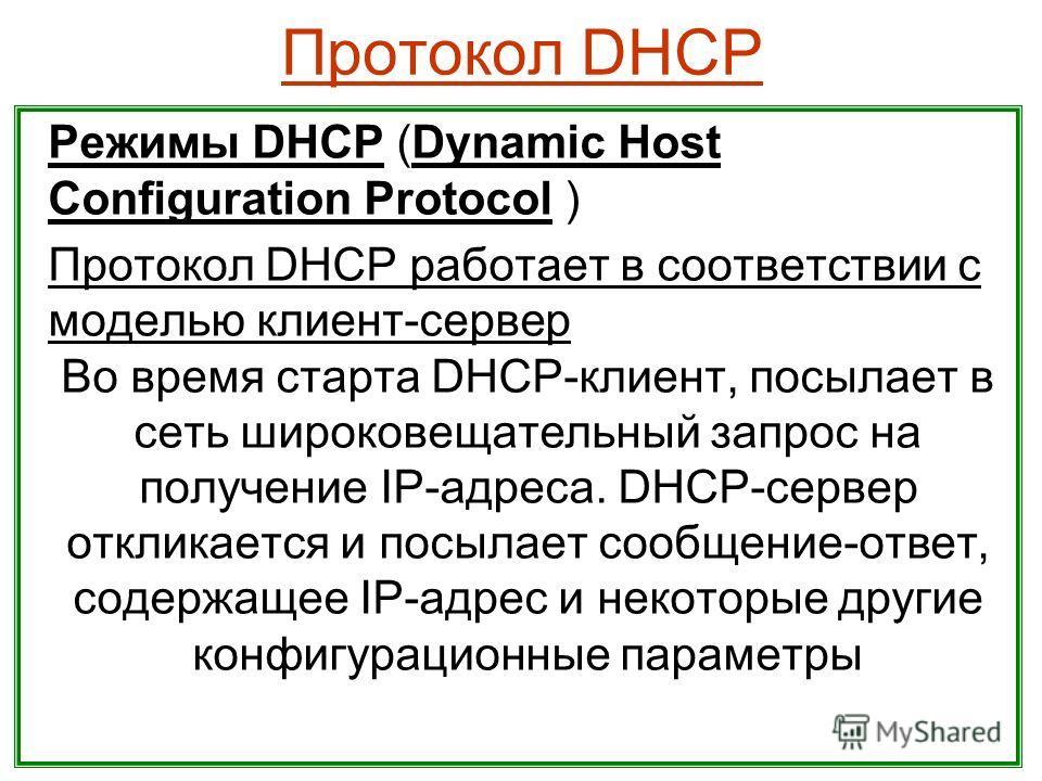 Протокол DHCP Режимы DHCP (Dynamic Host Configuration Protocol ) Протокол DHCP работает в соответствии с моделью клиент-сервер Во время старта DHCP-клиент, посылает в сеть широковещательный запрос на получение IP-адреса. DHCP-сервер откликается и пос