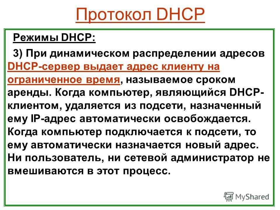Протокол DHCP Режимы DHCP: 3) При динамическом распределении адресов DHCP-сервер выдает адрес клиенту на ограниченное время, называемое сроком аренды. Когда компьютер, являющийся DHCP- клиентом, удаляется из подсети, назначенный ему IP-адрес автомати