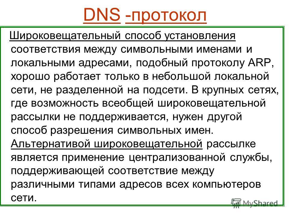 DNS -протокол Широковещательный способ установления соответствия между символьными именами и локальными адресами, подобный протоколу ARP, хорошо работает только в небольшой локальной сети, не разделенной на подсети. В крупных сетях, где возможность в