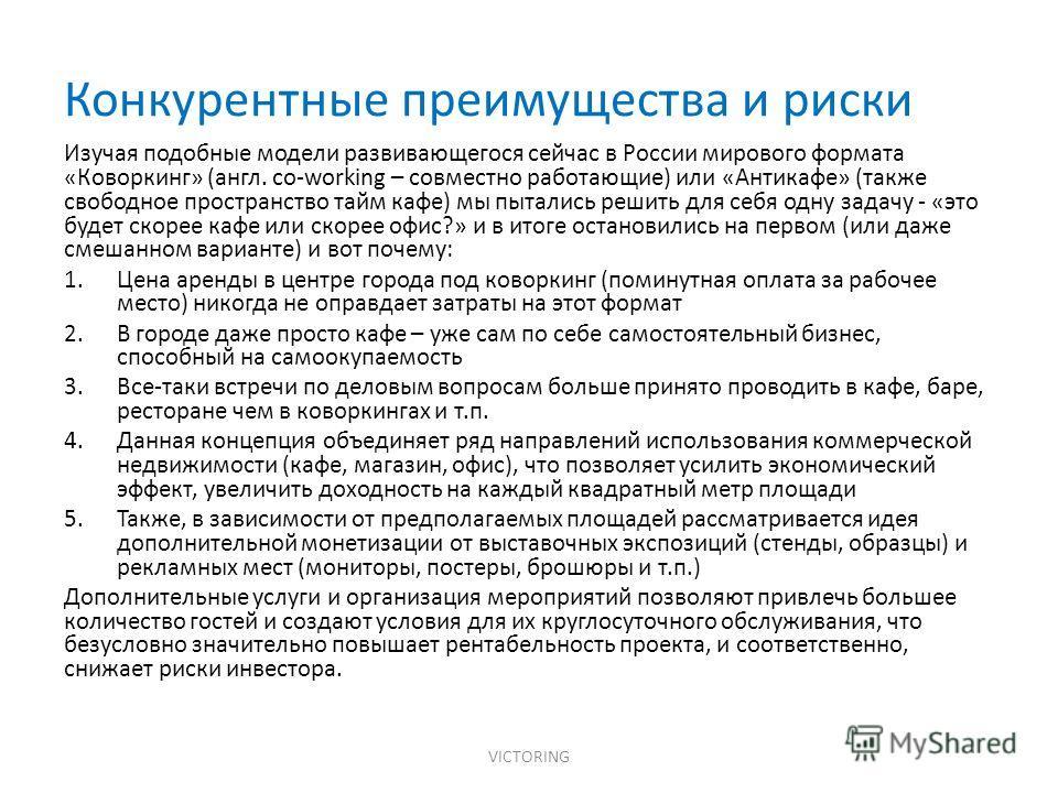 Конкурентные преимущества и риски VICTORING Изучая подобные модели развивающегося сейчас в России мирового формата «Коворкинг» (англ. co-working – совместно работающие) или «Антикафе» (также свободное пространство тайм кафе) мы пытались решить для се