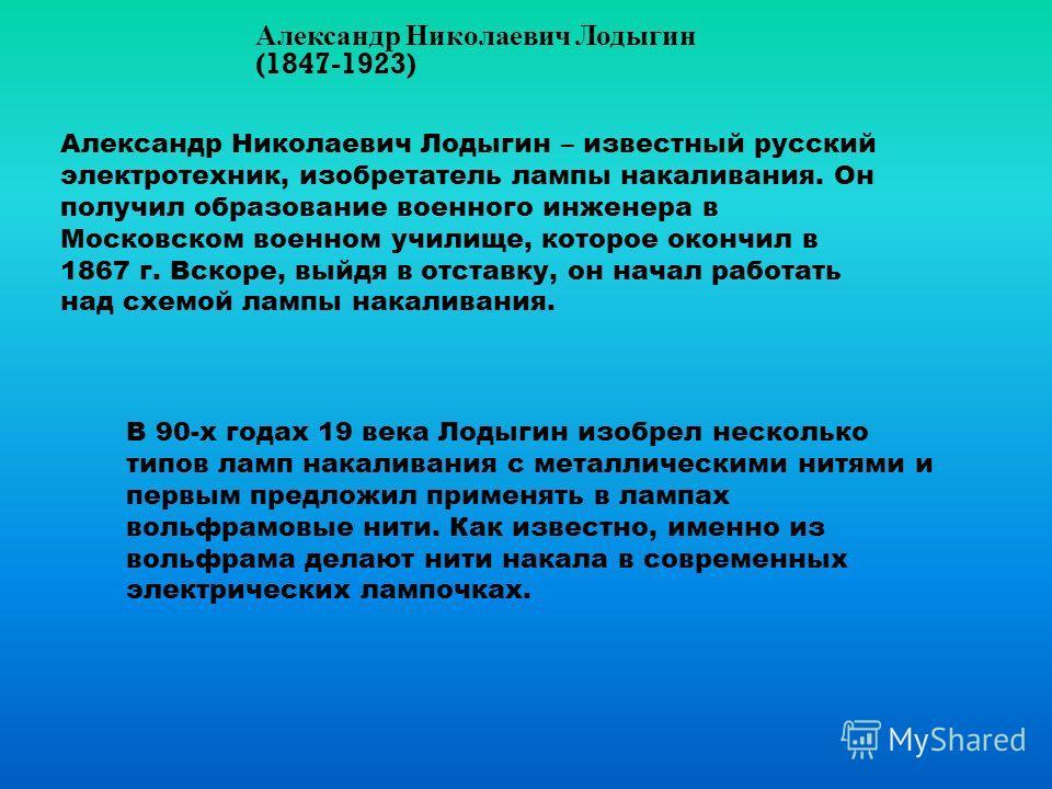 Александр Николаевич Лодыгин (1847-1923) Александр Николаевич Лодыгин – известный русский электротехник, изобретатель лампы накаливания. Он получил образование военного инженера в Московском военном училище, которое окончил в 1867 г. Вскоре, выйдя в