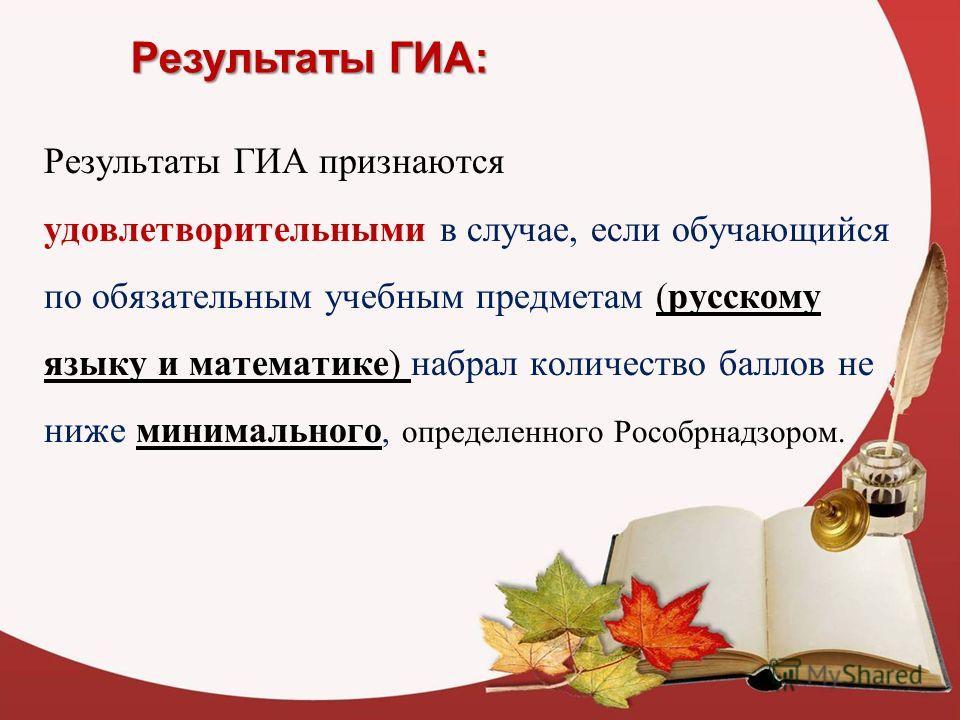 Результаты ГИА: Результаты ГИА признаются удовлетворительными в случае, если обучающийся по обязательным учебным предметам (русскому языку и математике) набрал количество баллов не ниже минимального, определенного Рособрнадзором.