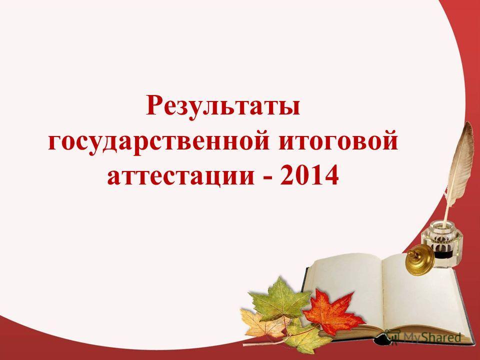Результаты государственной итоговой аттестации - 2014