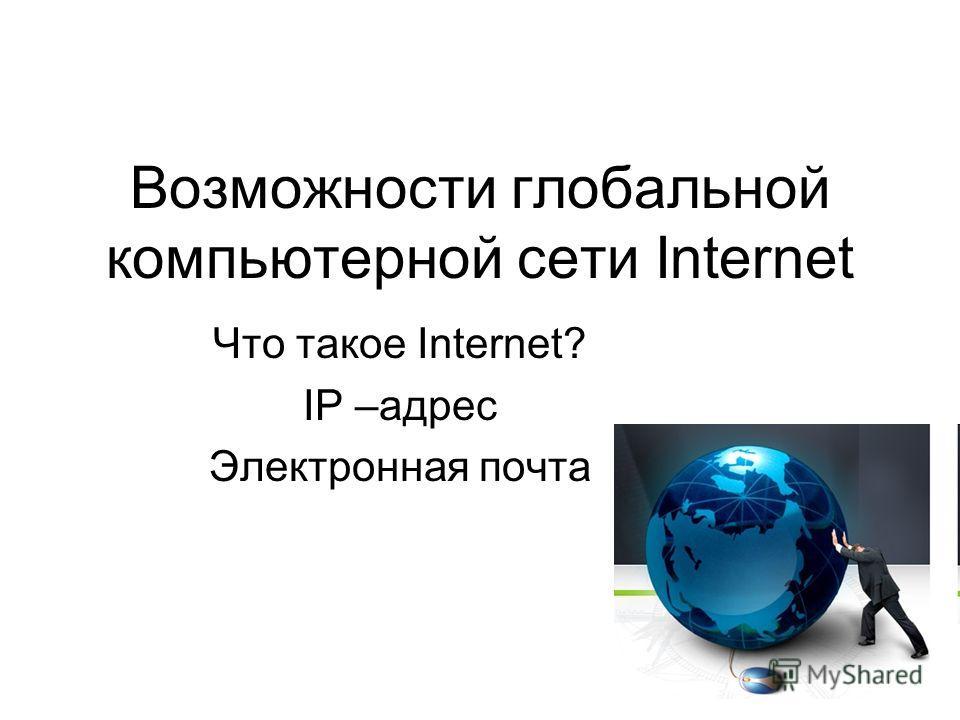 Возможности глобальной компьютерной сети Internet Что такое Internet? IP –адрес Электронная почта