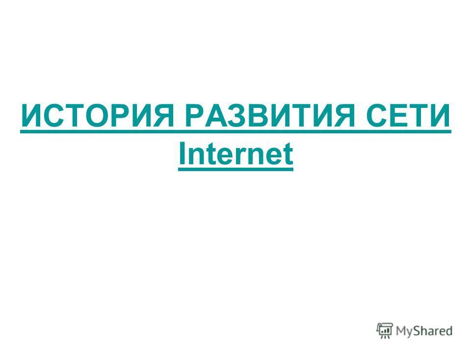 ИСТОРИЯ РАЗВИТИЯ СЕТИ Internet