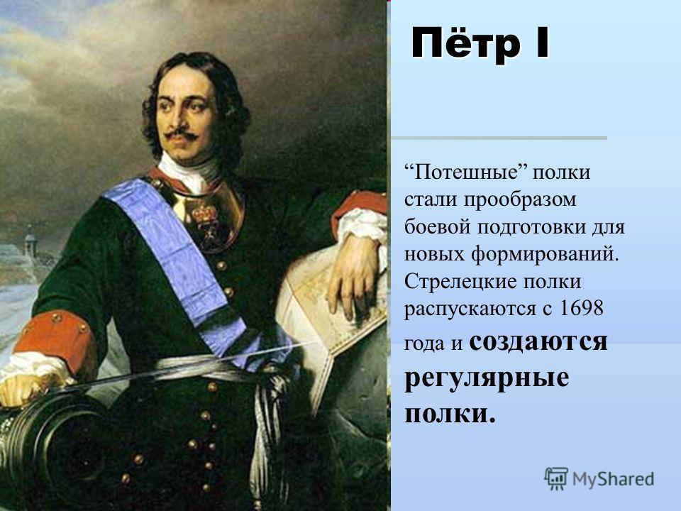 Пётр I Потешные полки стали прообразом боевой подготовки для новых формирований. Стрелецкие полки распускаются с 1698 года и создаются регулярные полки.