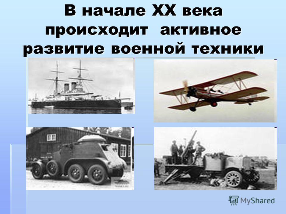 В начале XX века происходит активное развитие военной техники