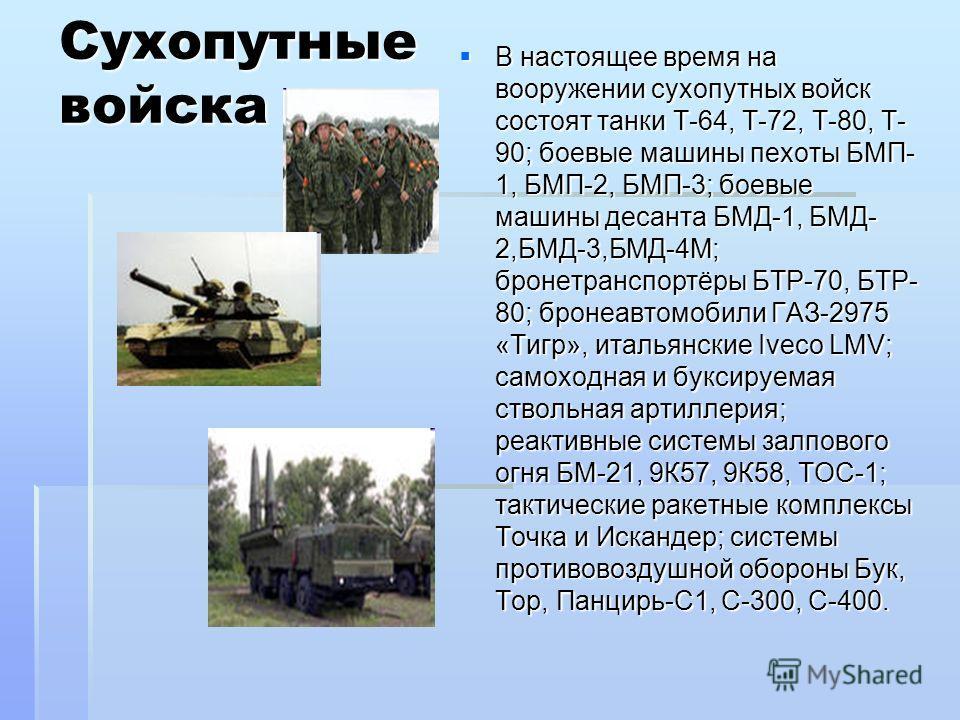 Сухопутные войска В настоящее время на вооружении сухопутных войск состоят танки Т-64, Т-72, Т-80, Т- 90; боевые машины пехоты БМП- 1, БМП-2, БМП-3; боевые машины десанта БМД-1, БМД- 2,БМД-3,БМД-4М; бронетранспортёры БТР-70, БТР- 80; бронеавтомобили