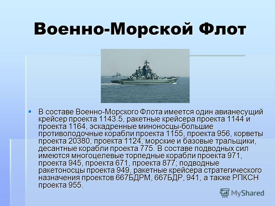 Военно-Морской Флот В составе Военно-Морского Флота имеется один авианесущий крейсер проекта 1143.5, ракетные крейсера проекта 1144 и проекта 1164, эскадренные миноносцы-большие противолодочные корабли проекта 1155, проекта 956, корветы проекта 20380