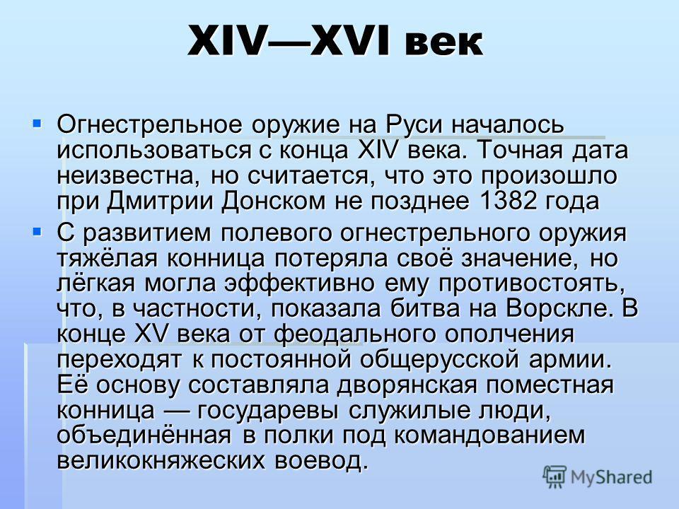 XIVXVI век Огнестрельное оружие на Руси началось использоваться с конца XIV века. Точная дата неизвестна, но считается, что это произошло при Дмитрии Донском не позднее 1382 года Огнестрельное оружие на Руси началось использоваться с конца XIV века.