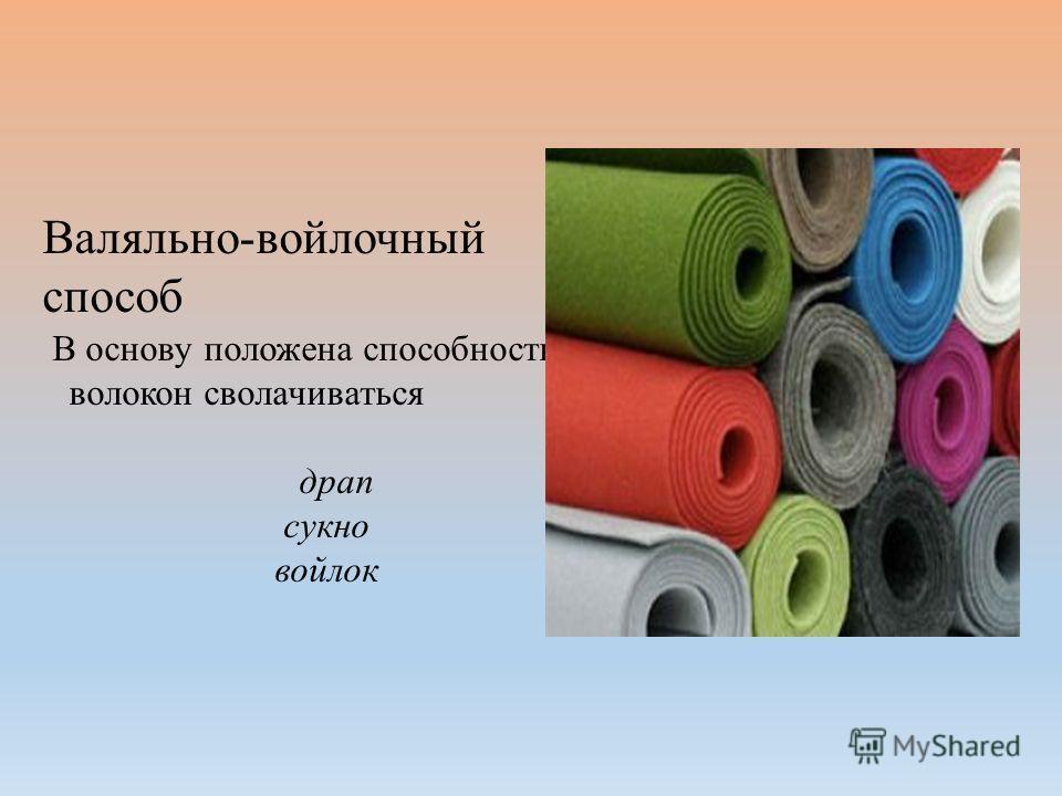 Валяльно-войлочный способ В основу положена способность волокон сворачиваться драп сукно войлок