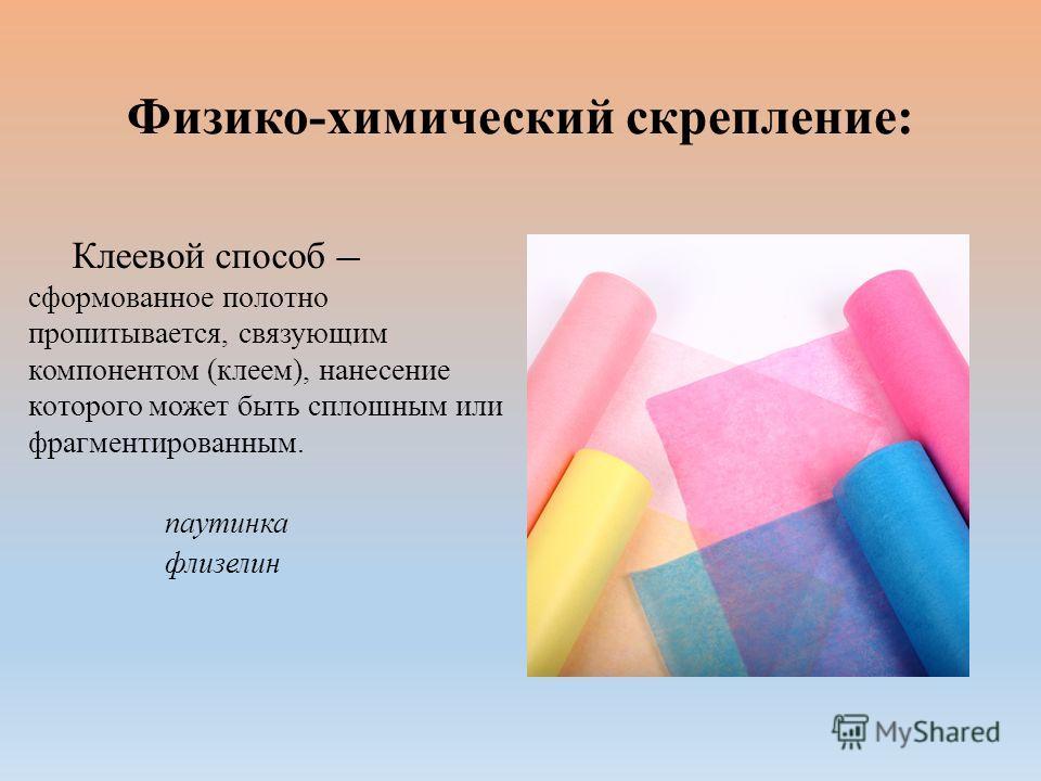 Физико-химический скрепление: Клеевой способ сформованное полотно пропитывается, связующим компонентом (клеем), нанесение которого может быть сплошным или фрагментированным. паутинка флизелин
