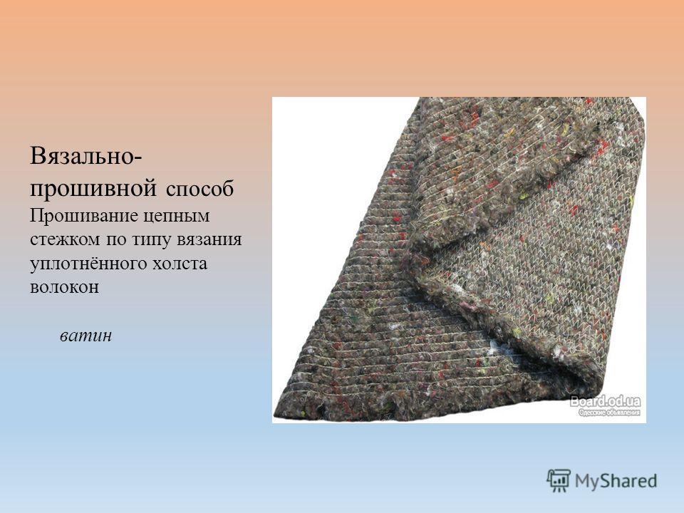 Вязально- прошивной способ Прошивание цепным стежком по типу вязания уплотнённого холста волокон ватин