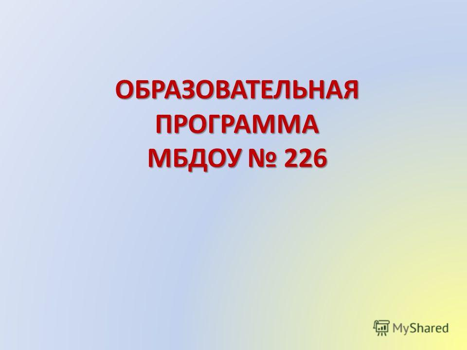 ОБРАЗОВАТЕЛЬНАЯ ПРОГРАММА МБДОУ 226 ОБРАЗОВАТЕЛЬНАЯ ПРОГРАММА МБДОУ 226