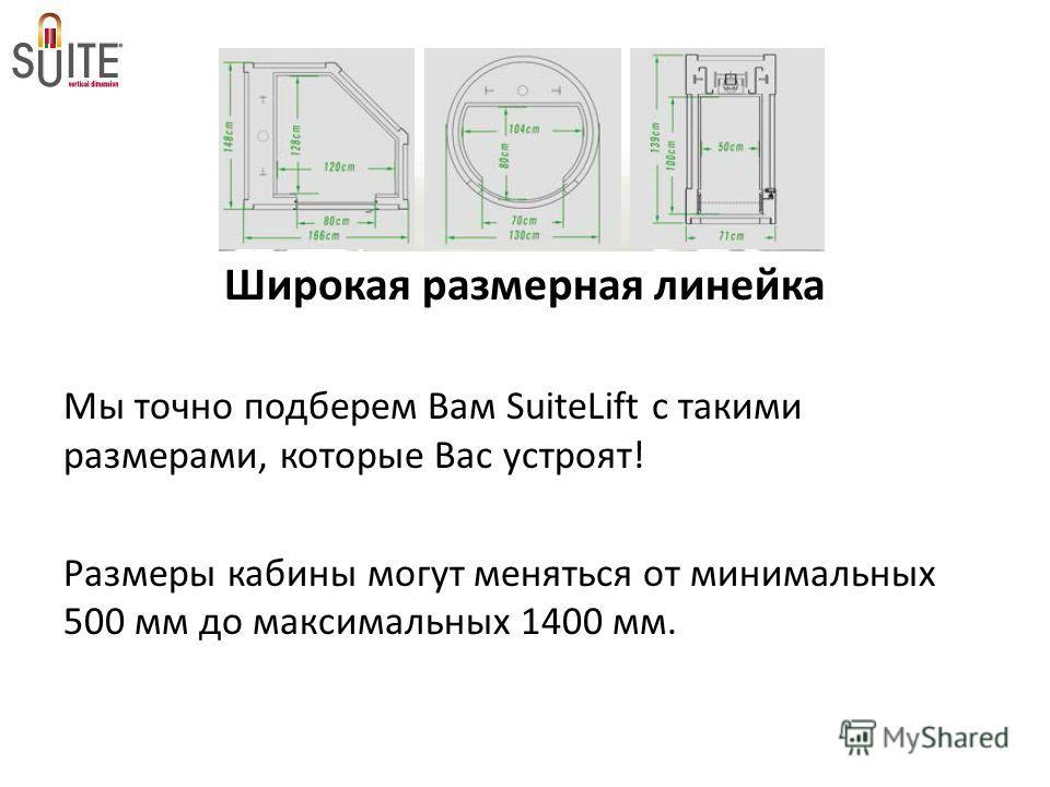 Широкая размерная линейка Мы точно подберем Вам SuiteLift с такими размерами, которые Вас устроят! Размеры кабины могут меняться от минимальных 500 мм до максимальных 1400 мм.