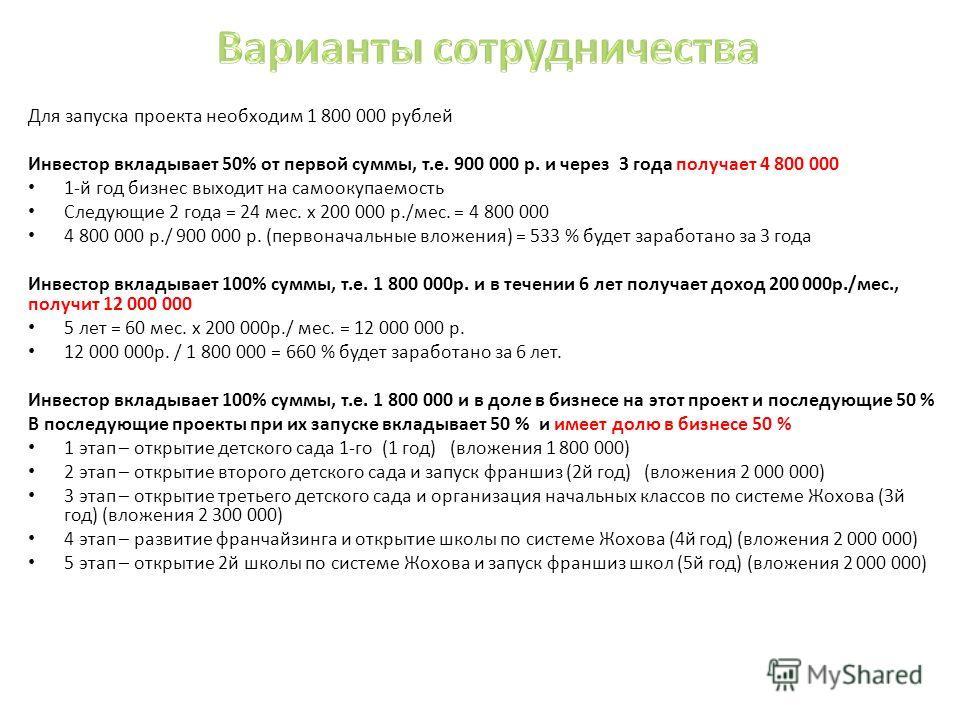 Для запуска проекта необходим 1 800 000 рублей Инвестор вкладывает 50% от первой суммы, т.е. 900 000 р. и через 3 года получает 4 800 000 1-й год бизнес выходит на самоокупаемость Следующие 2 года = 24 мес. x 200 000 р./мес. = 4 800 000 4 800 000 р./
