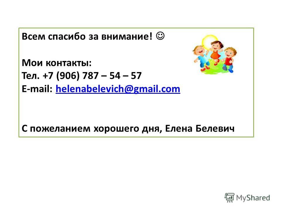 Всем спасибо за внимание! Мои контакты: Тел. +7 (906) 787 – 54 – 57 E-mail: helenabelevich@gmail.comhelenabelevich@gmail.com С пожеланием хорошего дня, Елена Белевич
