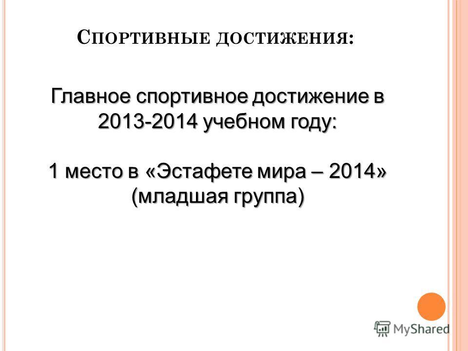 С ПОРТИВНЫЕ ДОСТИЖЕНИЯ : Главное спортивное достижение в 2013-2014 учебном году: 1 место в «Эстафете мира – 2014» (младшая группа)
