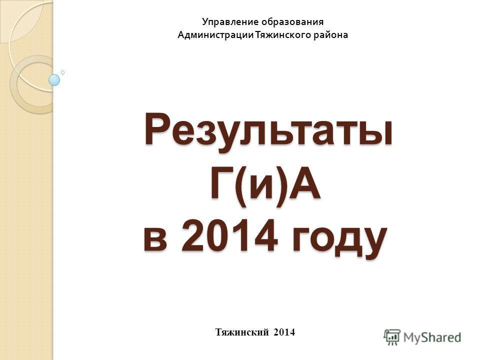 Результаты Г(и)А в 2014 году Результаты Г(и)А в 2014 году Тяжинский 2014 Управление образования Администрации Тяжинского района