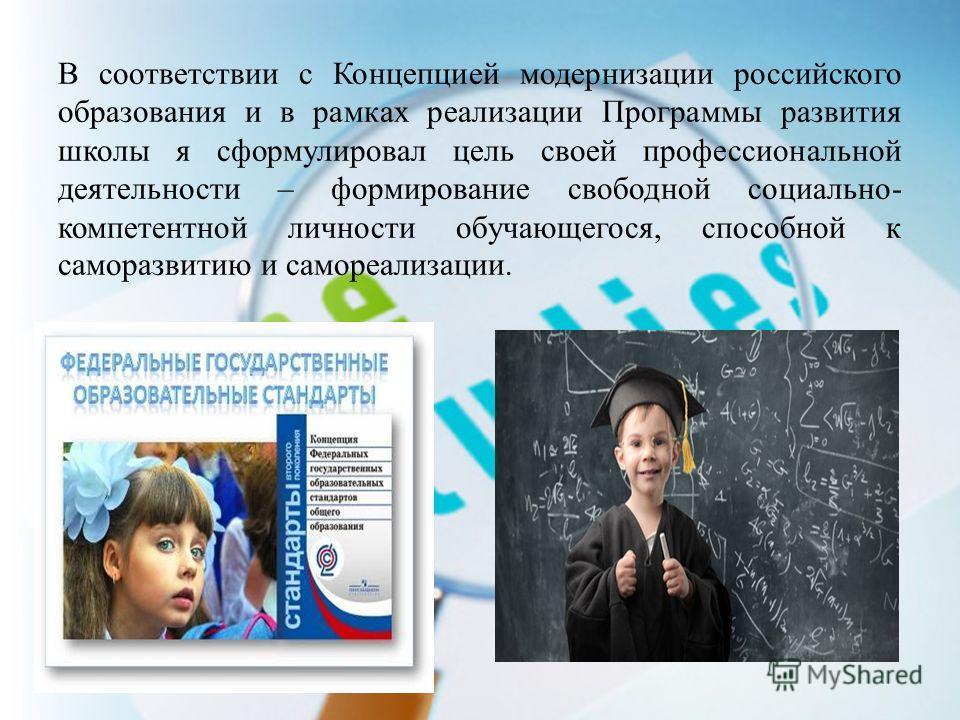 В соответствии с Концепцией модернизации российского образования и в рамках реализации Программы развития школы я сформулировал цель своей профессиональной деятельности – формирование свободной социально- компетентной личности обучающегося, способной