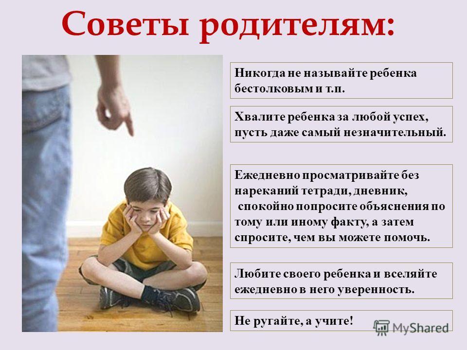 Советы родителям: Никогда не называйте ребенка бестолковым и т.п. Хвалите ребенка за любой успех, пусть даже самый незначительный. Ежедневно просматривайте без нареканий тетради, дневник, спокойно попросите объяснения по тому или иному факту, а затем