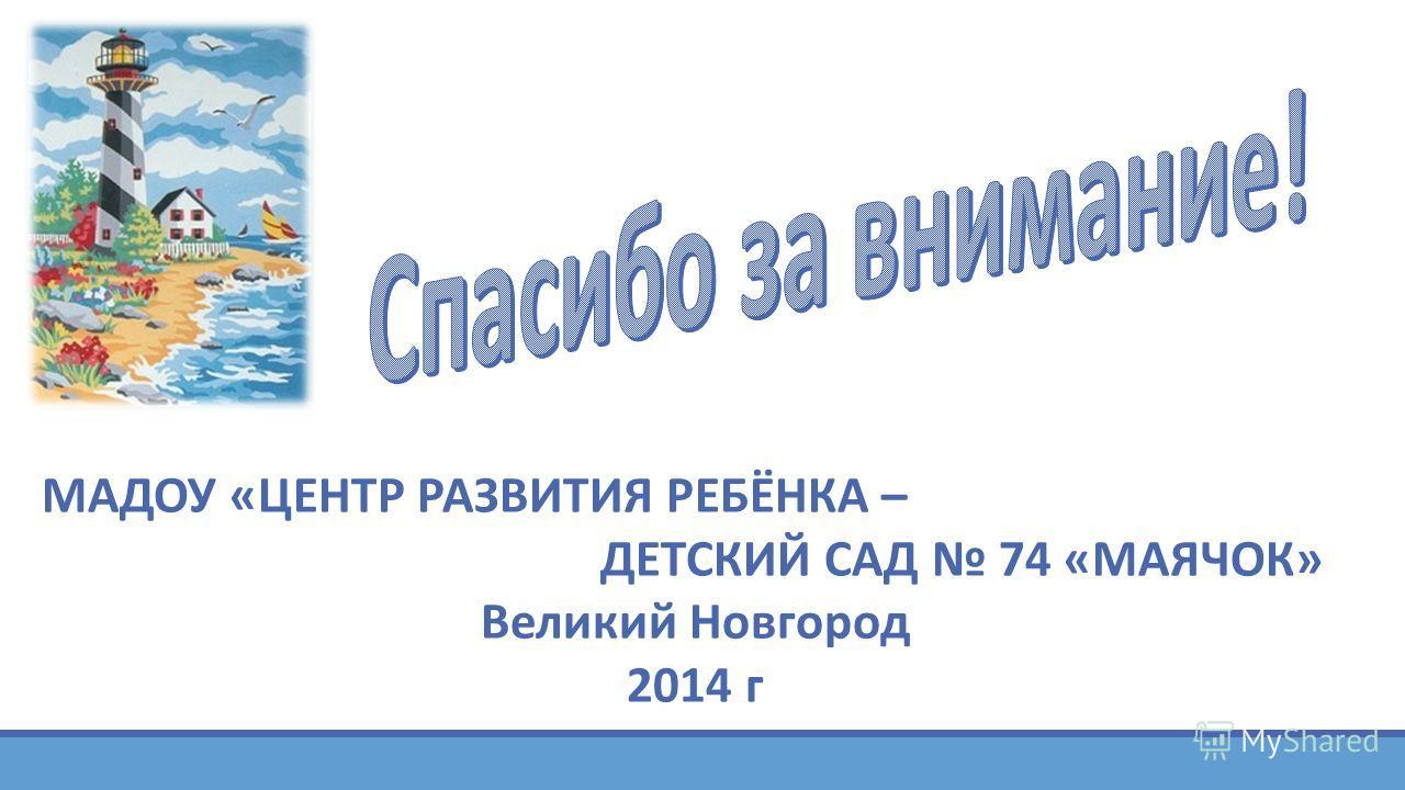 МАДОУ «ЦЕНТР РАЗВИТИЯ РЕБЁНКА – ДЕТСКИЙ САД 74 «МАЯЧОК» Великий Новгород 2014 г