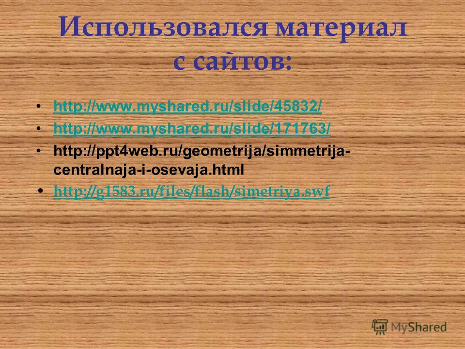 Использовался материал с сайтов: http://www.myshared.ru/slide/45832/ http://www.myshared.ru/slide/171763/ http://ppt4web.ru/geometrija/simmetrija- centralnaja-i-osevaja.html h ttp://g1583.ru/files/flash/simetriya.swf