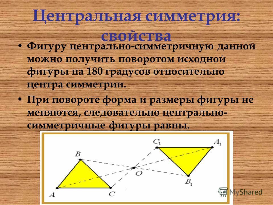 Центральная симметрия: свойства Фигуру центрально-симметричную данной можно получить поворотом исходной фигуры на 180 градусов относительно центра симметрии. При повороте форма и размеры фигуры не меняются, следовательно центрально- симметричные фигу