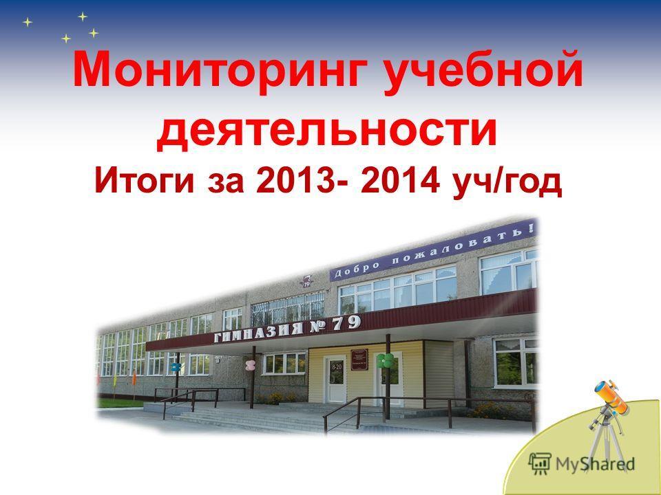 Мониторинг учебной деятельности Итоги за 2013- 2014 уч/год