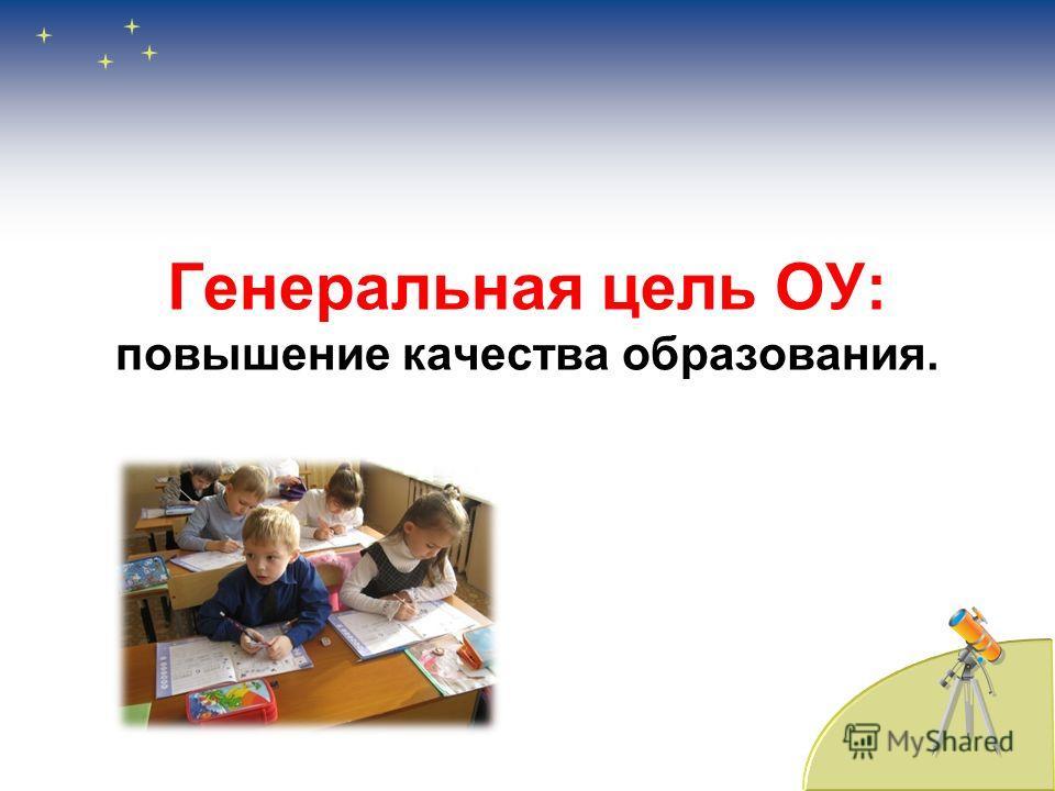 Генеральная цель ОУ: повышение качества образования.