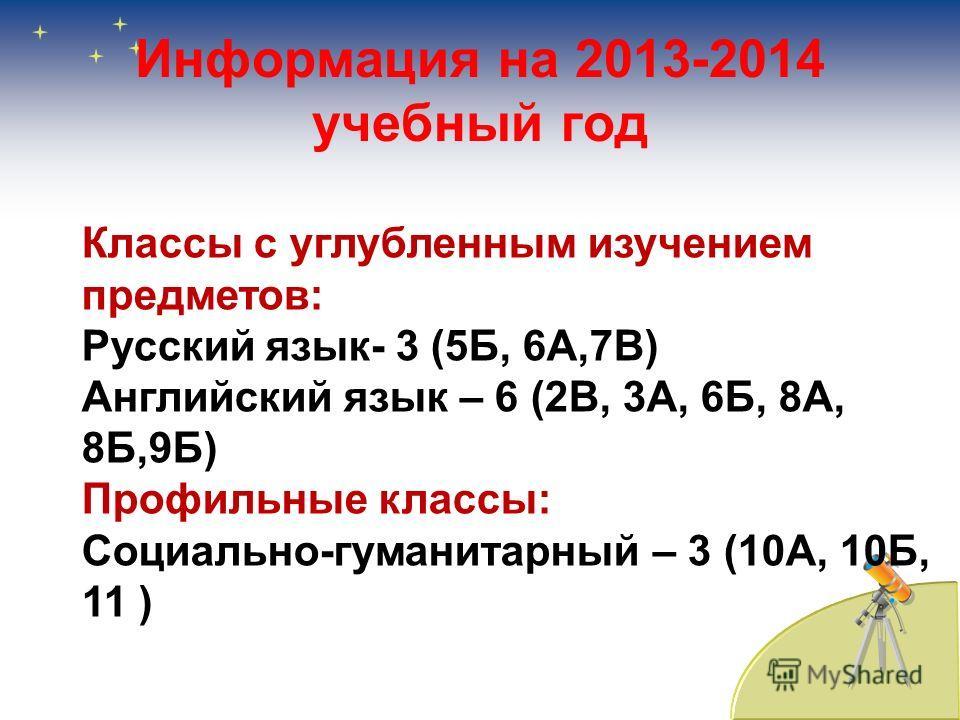 Информация на 2013-2014 учебный год Классы с углубленным изучением предметов: Русский язык- 3 (5Б, 6А,7В) Английский язык – 6 (2В, 3А, 6Б, 8А, 8Б,9Б) Профильные классы: Социально-гуманитарный – 3 (10А, 10Б, 11 )