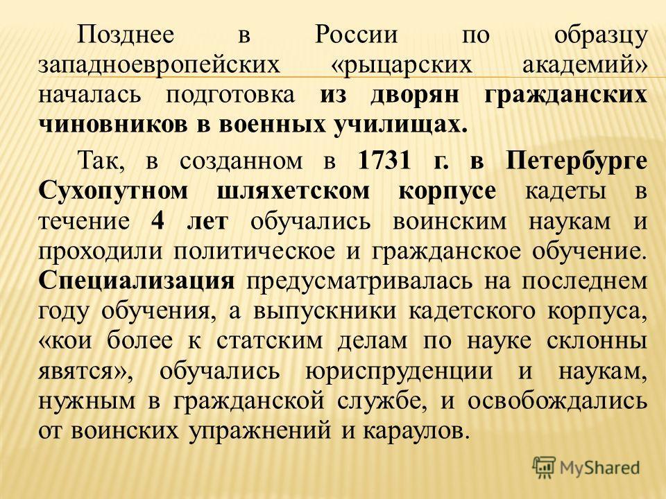 Позднее в России по образцу западноевропейских «рыцарских академий» началась подготовка из дворян гражданских чиновников в военных училищах. Так, в созданном в 1731 г. в Петербурге Сухопутном шляхетском корпусе кадеты в течение 4 лет обучались воинск