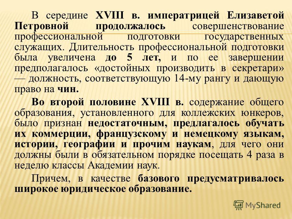 В середине XVIII в. императрицей Елизаветой Петровной продолжалось совершенствование профессиональной подготовки государственных служащих. Длительность профессиональной подготовки была увеличена до 5 лет, и по ее завершении предполагалось «достойных