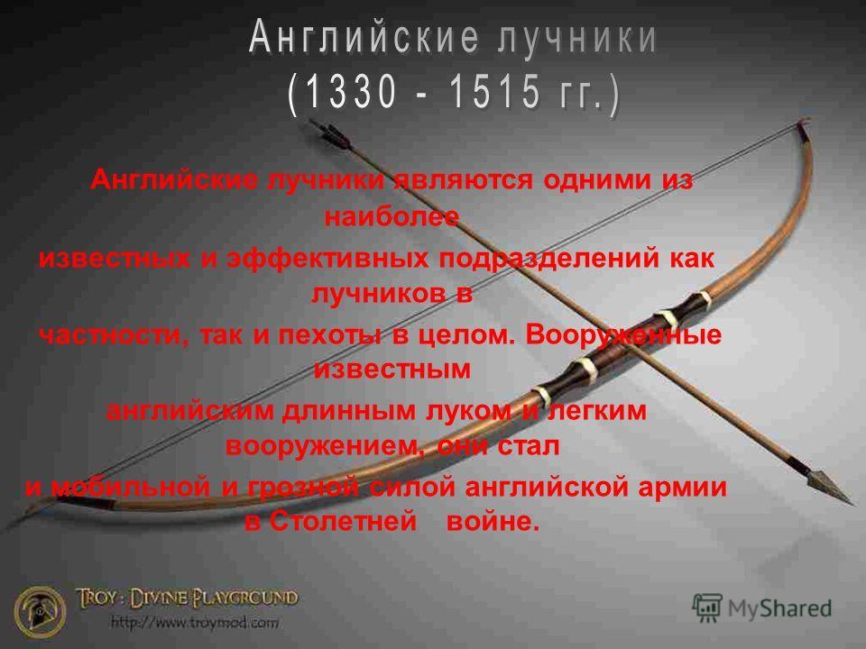 Английские лучники являются одними из наиболее известных и эффективных подразделений как лучников в частности, так и пехоты в целом. Вооруженные известным английским длинным луком и легким вооружением, они стал и мобильной и грозной силой английской
