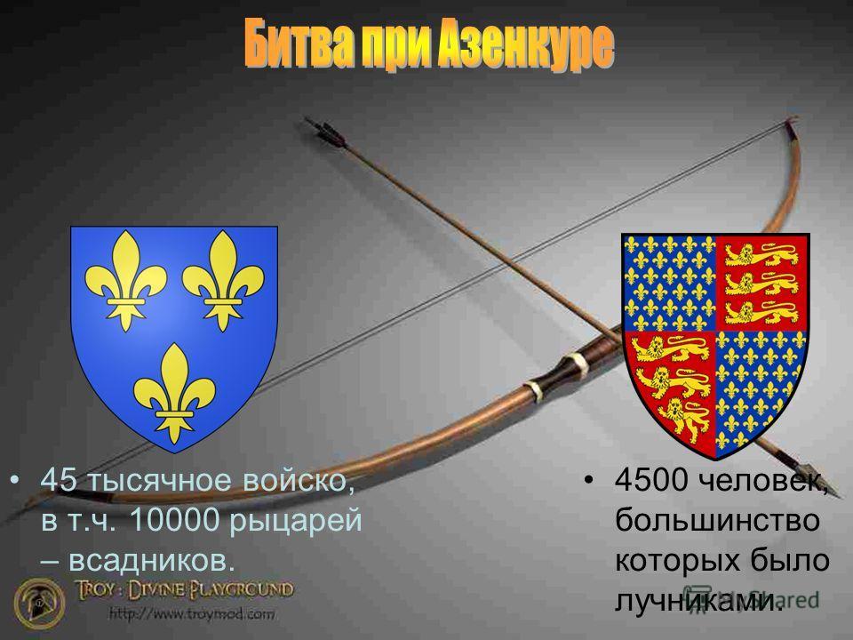 45 тысячное войско, в т.ч. 10000 рыцарей – всадников. 4500 человек, большинство которых было лучниками.