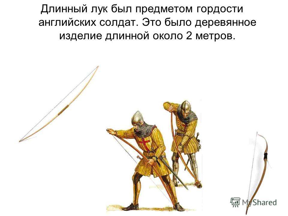 Длинный лук был предметом гордости английских солдат. Это было деревянное изделие длинной около 2 метров.