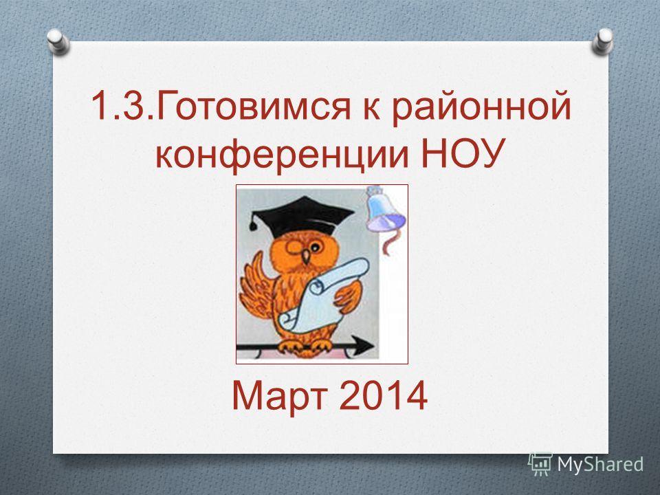 1.3. Готовимся к районной конференции НОУ Март 2014