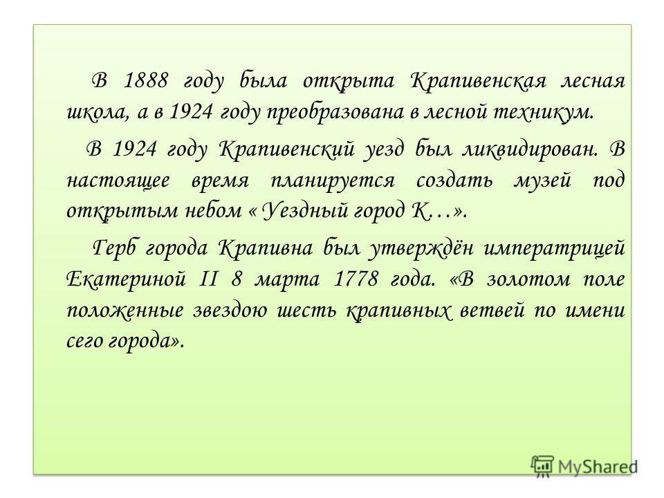 В 1888 году была открыта Крапивенская лесная школа, а в 1924 году преобразована в лесной техникум. В 1924 году Крапивенский уезд был ликвидирован. В настоящее время планируется создать музей под открытым небом « Уездный город К…». Герб города Крапивн